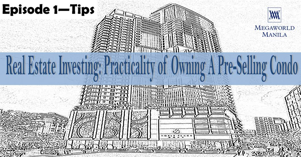 Episode 1 Tips – Real Estate Investing: Practicality of Owning A Pre-Selling Condo