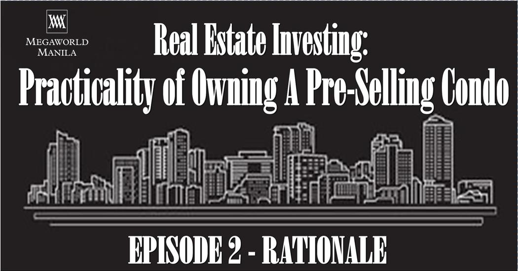 Episode 2 Rationale – Real Estate Investing: Practicality of Owning A Pre-Selling Condo