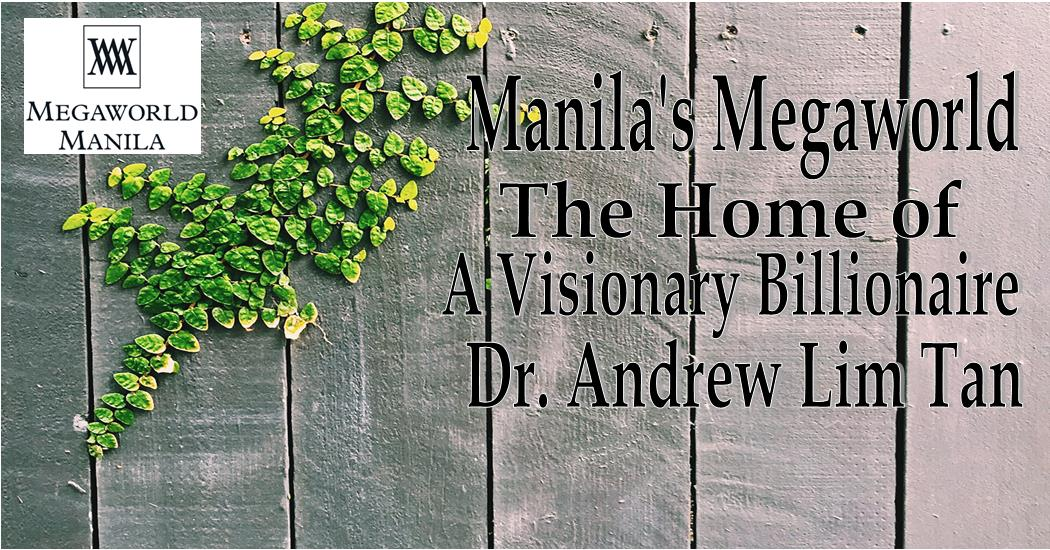 Manila's Megaworld, The Home of A Visionary Billionaire – Andrew Lim Tan